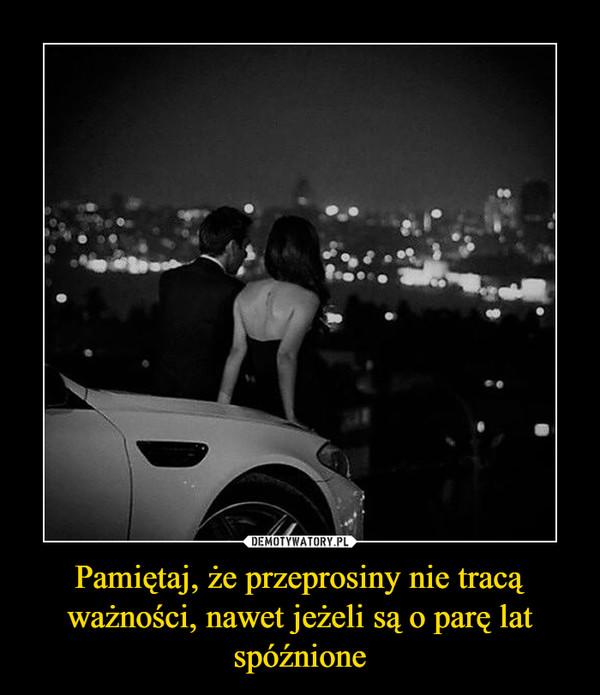 Pamiętaj, że przeprosiny nie tracą ważności, nawet jeżeli są o parę lat spóźnione –