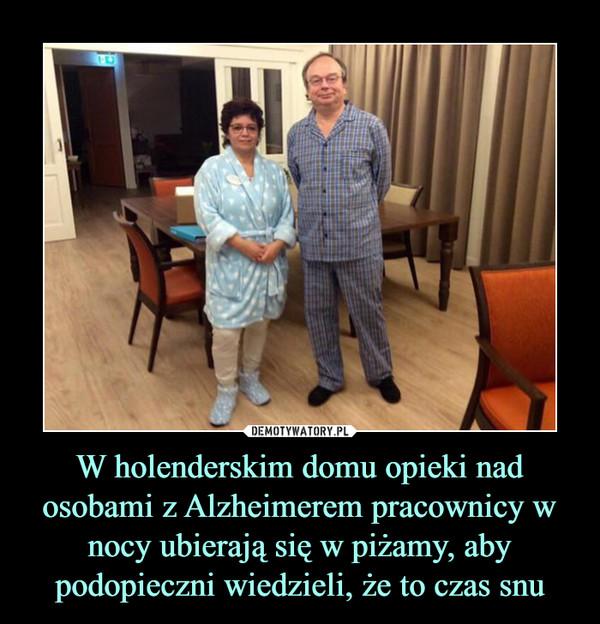 W holenderskim domu opieki nad osobami z Alzheimerem pracownicy w nocy ubierają się w piżamy, aby podopieczni wiedzieli, że to czas snu –