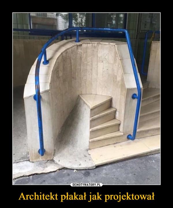 Architekt płakał jak projektował –
