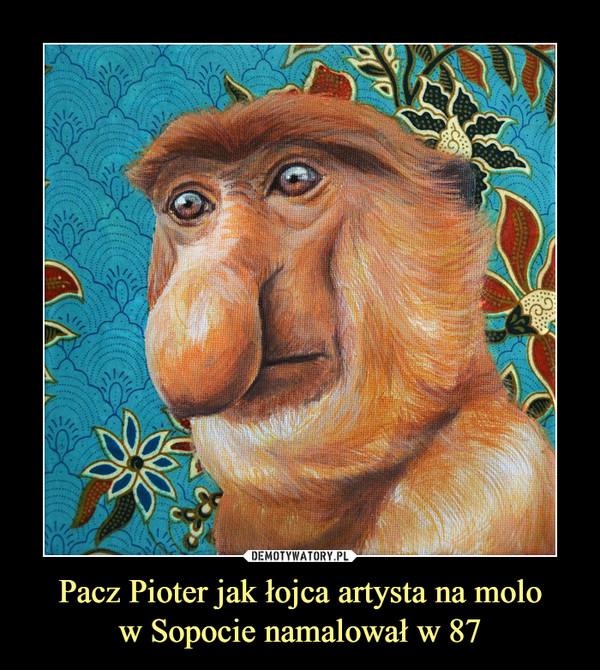 Pacz Pioter jak łojca artysta na molow Sopocie namalował w 87 –
