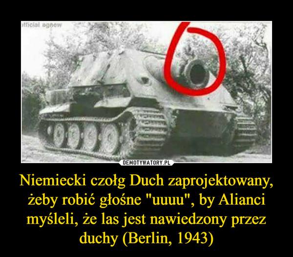 """Niemiecki czołg Duch zaprojektowany, żeby robić głośne """"uuuu"""", by Alianci myśleli, że las jest nawiedzony przez duchy (Berlin, 1943) –"""