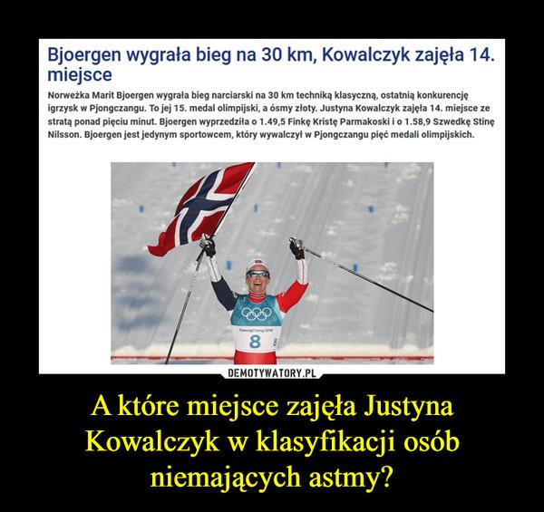 A które miejsce zajęła Justyna Kowalczyk w klasyfikacji osób niemających astmy? –  Bjoergen wygrała bieg na 30 km, Kowalczyk zajęła 14. miejsceNorweżka Marit Bjoergen wygrała bieg narciarski na 30 km techniką klasyczną, ostatnią konkurencję igrzysk w Pjongczangu. To jej 15. medal olimpijski, a ósmy złoty. Justyna Kowalczyk zajęła 14. miejsce ze stratą ponad pięciu minut. Bjoergen wyprzedziła o 1.49,5 Finkę Kristę Parmakoski i o 1.58,9 Szwedkę Stinę Nilsson. Bjoergen jest jedynym sportowcem, który wywalczył w Pjongczangu pięć medali olimpijskich.