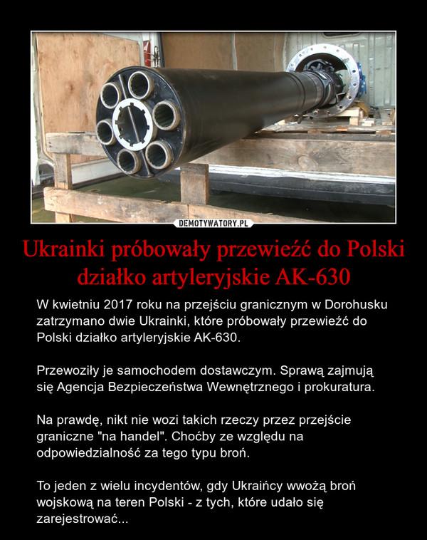 """Ukrainki próbowały przewieźć do Polski działko artyleryjskie AK-630 – W kwietniu 2017 roku na przejściu granicznym w Dorohusku zatrzymano dwie Ukrainki, które próbowały przewieźć do Polski działko artyleryjskie AK-630.Przewoziły je samochodem dostawczym. Sprawą zajmują się Agencja Bezpieczeństwa Wewnętrznego i prokuratura.Na prawdę, nikt nie wozi takich rzeczy przez przejście graniczne """"na handel"""". Choćby ze względu na odpowiedzialność za tego typu broń.To jeden z wielu incydentów, gdy Ukraińcy wwożą broń wojskową na teren Polski - z tych, które udało się zarejestrować..."""