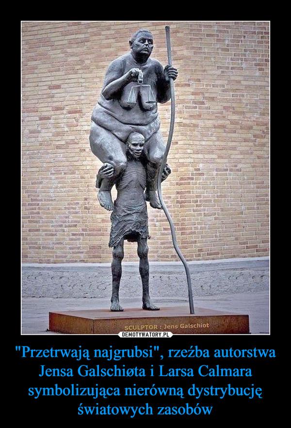 """""""Przetrwają najgrubsi"""", rzeźba autorstwa Jensa Galschiøta i Larsa Calmara symbolizująca nierówną dystrybucję światowych zasobów –"""