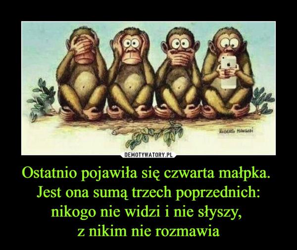 Ostatnio pojawiła się czwarta małpka. Jest ona sumą trzech poprzednich: nikogo nie widzi i nie słyszy, z nikim nie rozmawia –