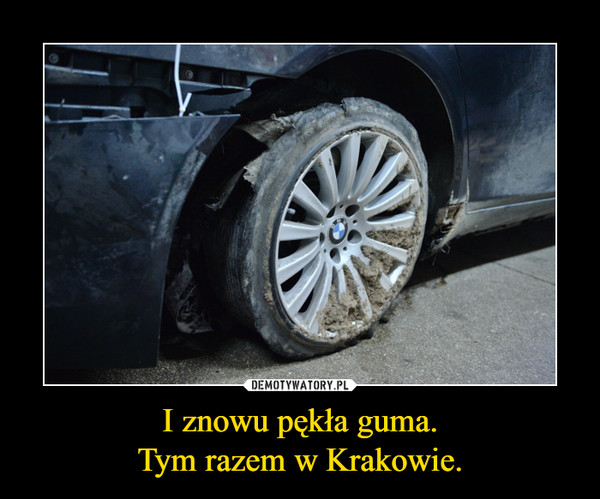 I znowu pękła guma.Tym razem w Krakowie. –