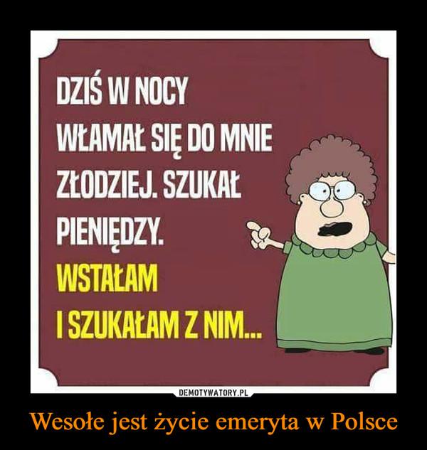 Wesołe jest życie emeryta w Polsce –  DZIŚ W NOCY WŁAMAŁ SIĘ DO MNIE ZŁODZIEJ. SZUKAŁ PIENIĘDZY. WSTAŁAM I SZUKAŁAM Z NIM...