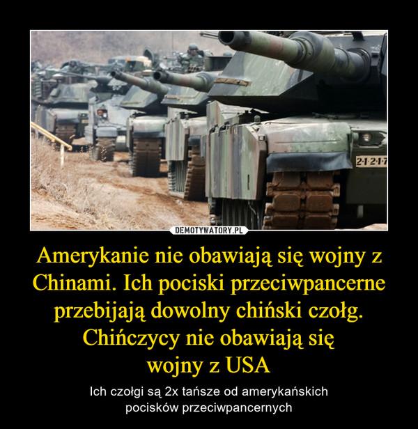 Amerykanie nie obawiają się wojny z Chinami. Ich pociski przeciwpancerne przebijają dowolny chiński czołg. Chińczycy nie obawiają sięwojny z USA – Ich czołgi są 2x tańsze od amerykańskichpocisków przeciwpancernych