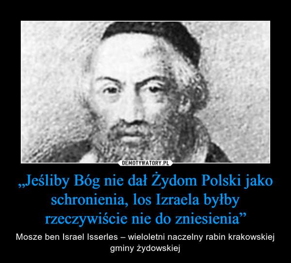 """""""Jeśliby Bóg nie dał Żydom Polski jako schronienia, los Izraela byłby rzeczywiście nie do zniesienia"""" – Mosze ben Israel Isserles – wieloletni naczelny rabin krakowskiej gminy żydowskiej"""