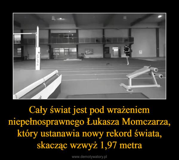 Cały świat jest pod wrażeniem niepełnosprawnego Łukasza Momczarza, który ustanawia nowy rekord świata, skacząc wzwyż 1,97 metra –