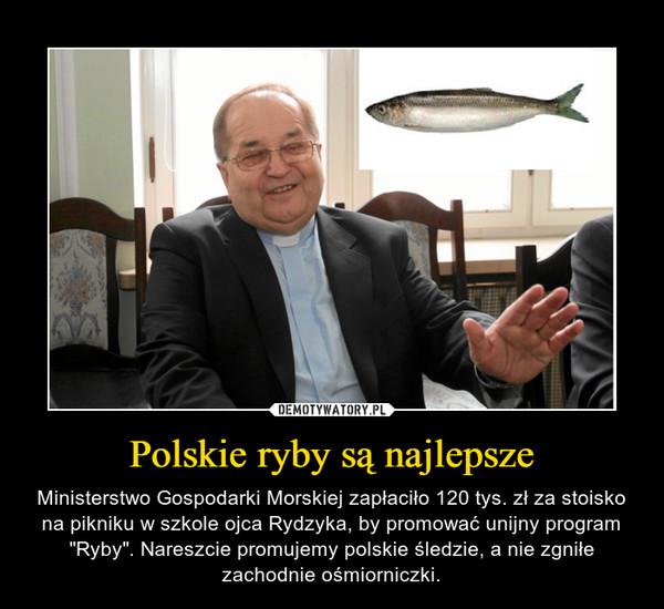 """Polskie ryby są najlepsze – Ministerstwo Gospodarki Morskiej zapłaciło 120 tys. zł za stoisko na pikniku w szkole ojca Rydzyka, by promować unijny program """"Ryby"""". Nareszcie promujemy polskie śledzie, a nie zgniłe zachodnie ośmiorniczki."""