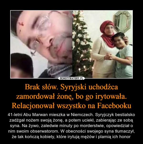 Brak słów. Syryjski uchodźca zamordował żonę, bo go irytowała. Relacjonował wszystko na Facebooku – 41-letni Abu Marwan mieszka w Niemczech. Syryjczyk bestialsko zadźgał nożem swoją żonę, a potem uciekł, zabierając ze sobą syna. Na żywo, zaledwie minuty po morderstwie, opowiedział o nim swoim obserwatorom. W obecności swojego syna tłumaczył, że tak kończą kobiety, które irytują mężów i plamią ich honor