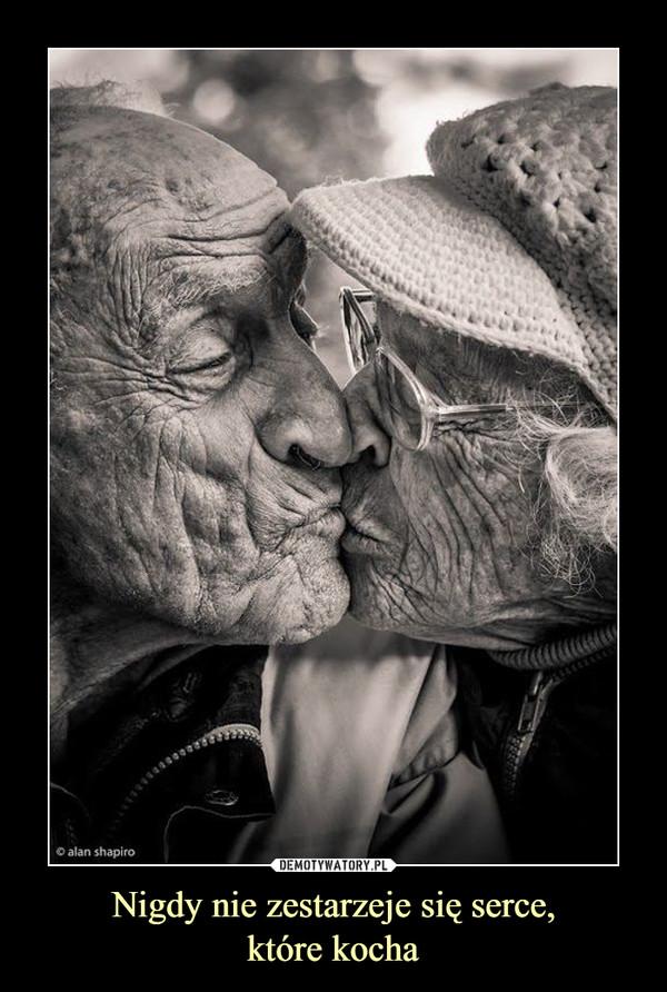 Nigdy nie zestarzeje się serce,które kocha –