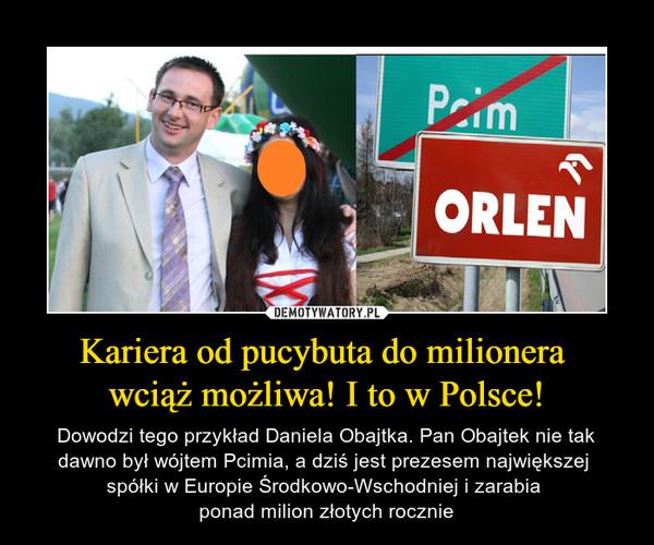 Kariera od pucybuta do milionera wciąż możliwa! I to w Polsce! – Dowodzi tego przykład Daniela Obajtka. Pan Obajtek nie tak dawno był wójtem Pcimia, a dziś jest prezesem największej spółki w Europie Środkowo-Wschodniej i zarabia ponad milion złotych rocznie