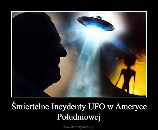 Śmiertelne Incydenty UFO w Ameryce Południowej –