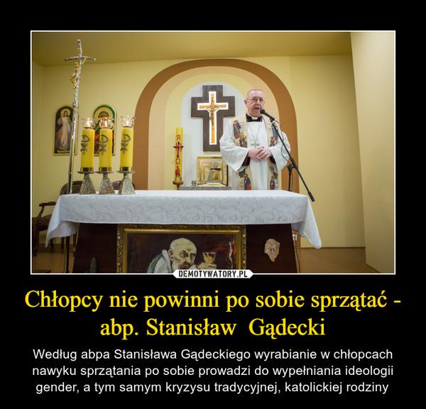 Chłopcy nie powinni po sobie sprzątać - abp. Stanisław  Gądecki – Według abpa Stanisława Gądeckiego wyrabianie w chłopcach nawyku sprzątania po sobie prowadzi do wypełniania ideologii gender, a tym samym kryzysu tradycyjnej, katolickiej rodziny