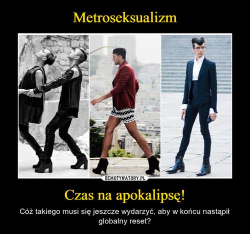 Metroseksualizm Czas na apokalipsę!