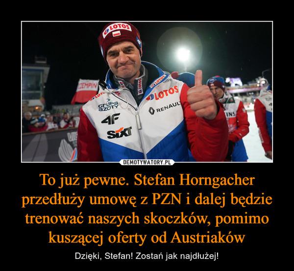 To już pewne. Stefan Horngacher przedłuży umowę z PZN i dalej będzie trenować naszych skoczków, pomimo kuszącej oferty od Austriaków – Dzięki, Stefan! Zostań jak najdłużej!