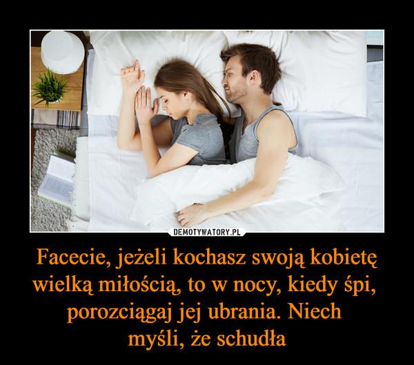 Facecie, jeżeli kochasz swoją kobietę wielką miłością, to w nocy, kiedy śpi, porozciągaj jej ubrania. Niech myśli, że schudła –