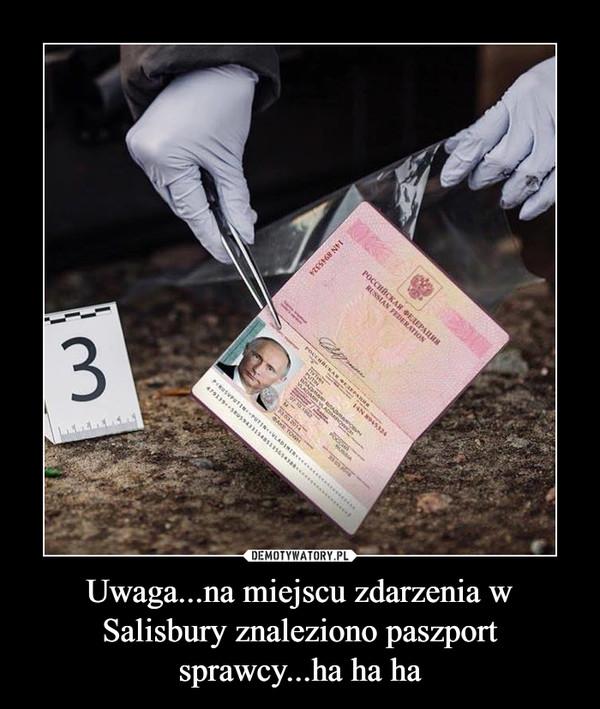 Uwaga...na miejscu zdarzenia w Salisbury znaleziono paszport sprawcy...ha ha ha –