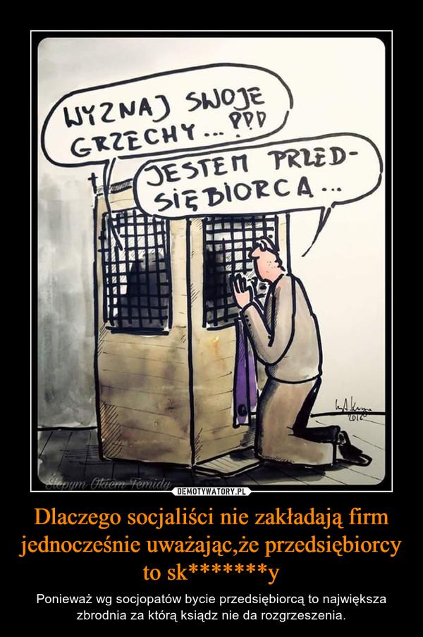 Dlaczego socjaliści nie zakładają firm jednocześnie uważając,że przedsiębiorcy to sk*******y – Ponieważ wg socjopatów bycie przedsiębiorcą to największa zbrodnia za którą ksiądz nie da rozgrzeszenia.