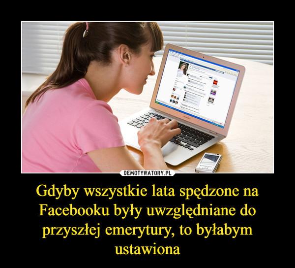 Gdyby wszystkie lata spędzone na Facebooku były uwzględniane do przyszłej emerytury, to byłabym ustawiona –