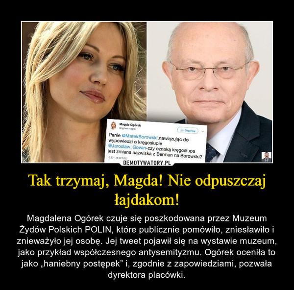"""Tak trzymaj, Magda! Nie odpuszczaj łajdakom! – Magdalena Ogórek czuje się poszkodowana przez Muzeum Żydów Polskich POLIN, które publicznie pomówiło, zniesławiło i znieważyło jej osobę. Jej tweet pojawił się na wystawie muzeum, jako przykład współczesnego antysemityzmu. Ogórek oceniła to jako """"haniebny postępek"""" i, zgodnie z zapowiedziami, pozwała dyrektora placówki."""