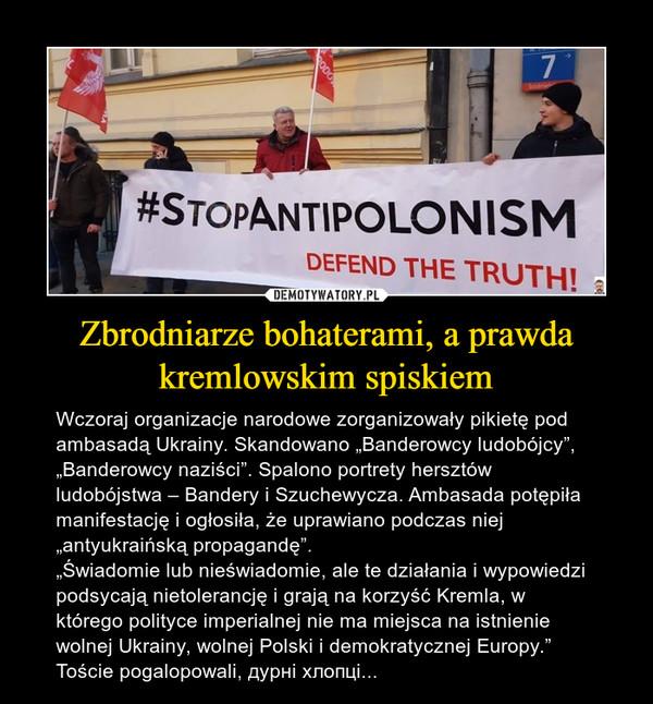 """Zbrodniarze bohaterami, a prawda kremlowskim spiskiem – Wczoraj organizacje narodowe zorganizowały pikietę pod ambasadą Ukrainy. Skandowano """"Banderowcy ludobójcy"""", """"Banderowcy naziści"""". Spalono portrety hersztów ludobójstwa – Bandery i Szuchewycza. Ambasada potępiła manifestację i ogłosiła, że uprawiano podczas niej """"antyukraińską propagandę"""".""""Świadomie lub nieświadomie, ale te działania i wypowiedzi podsycają nietolerancję i grają na korzyść Kremla, w którego polityce imperialnej nie ma miejsca na istnienie wolnej Ukrainy, wolnej Polski i demokratycznej Europy.""""Toście pogalopowali, дурні хлопці..."""