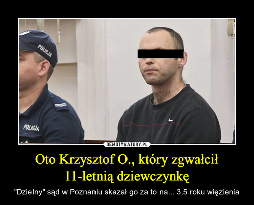 Oto Krzysztof O., który zgwałcił 11-letnią dziewczynkę