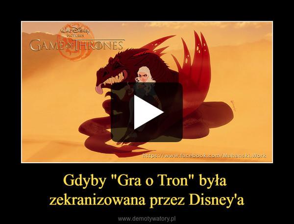 """Gdyby """"Gra o Tron"""" była zekranizowana przez Disney'a –"""