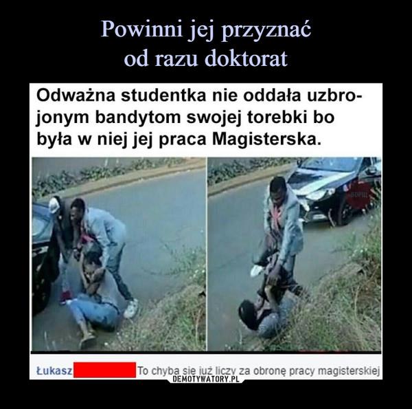 –  Odważna studentka nie oddała uzbrojonym bandytom swojej torebki bo była w niej jej praca Magisterska. Łukasz To chyba się już liczy za obronę pracy magisterskiej