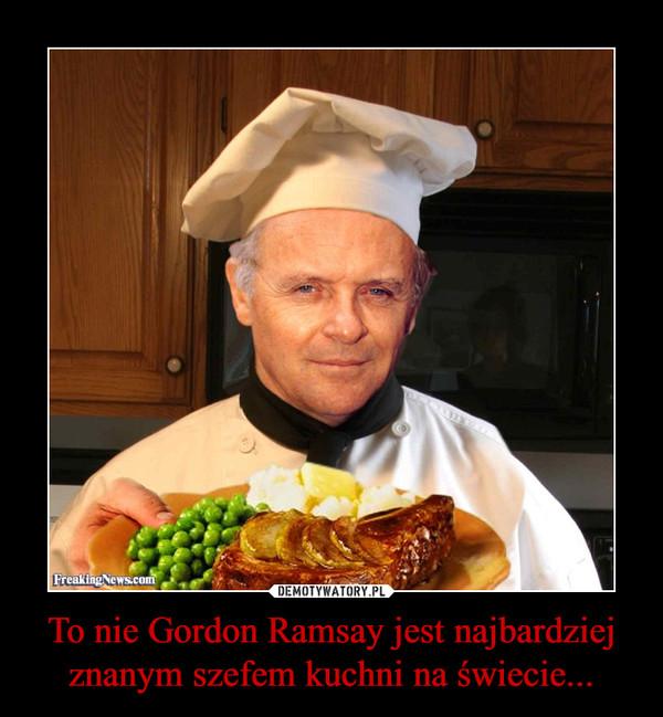 To nie Gordon Ramsay jest najbardziej znanym szefem kuchni na świecie... –