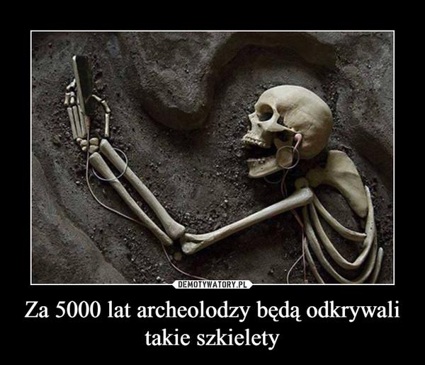 Za 5000 lat archeolodzy będą odkrywali takie szkielety –