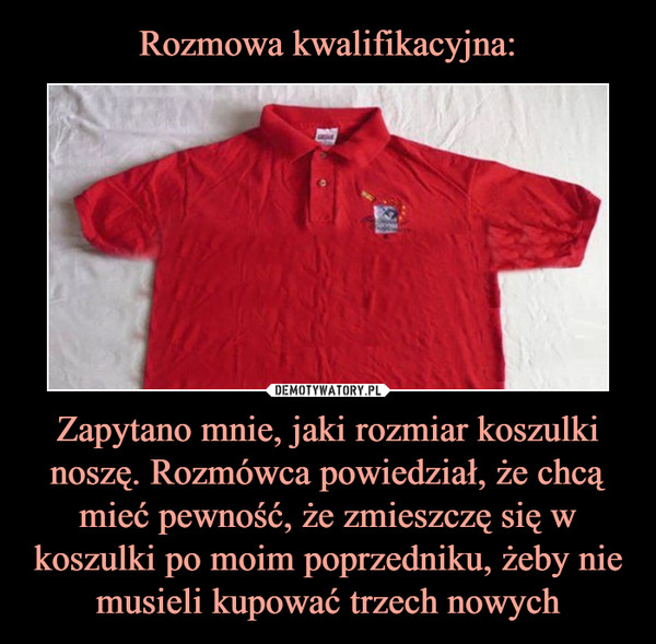 Zapytano mnie, jaki rozmiar koszulki noszę. Rozmówca powiedział, że chcą mieć pewność, że zmieszczę się w koszulki po moim poprzedniku, żeby nie musieli kupować trzech nowych –