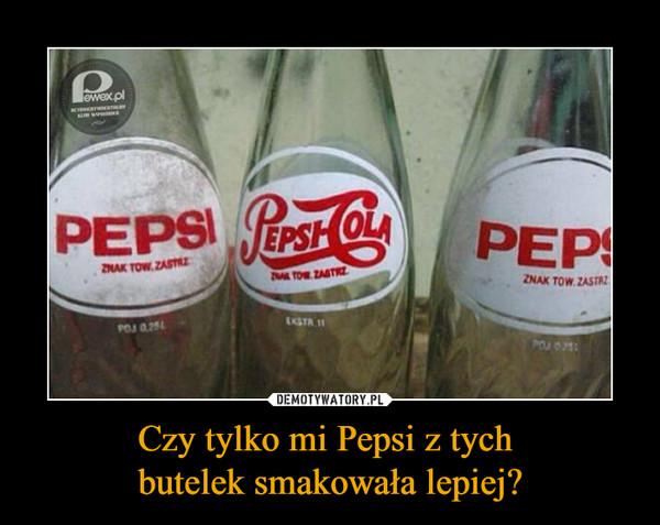Czy tylko mi Pepsi z tych butelek smakowała lepiej? –  PEPSI PEPSI COLA