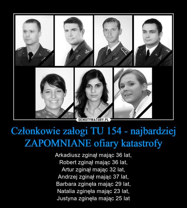 Członkowie załogi TU 154 - najbardziej ZAPOMNIANE ofiary katastrofy – Arkadiusz zginął mając 36 lat,Robert zginął mając 36 lat,Artur zginął mając 32 lat,Andrzej zginął mając 37 lat,Barbara zginęła mając 29 lat,Natalia zginęła mając 23 lat,Justyna zginęła mając 25 lat