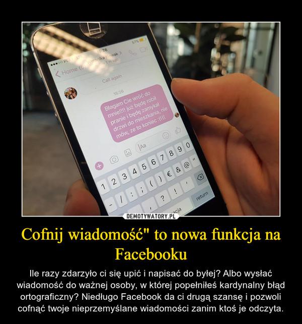 """Cofnij wiadomość"""" to nowa funkcja na Facebooku – Ile razy zdarzyło ci się upić i napisać do byłej? Albo wysłać wiadomość do ważnej osoby, w której popełniłeś kardynalny błąd ortograficzny? Niedługo Facebook da ci drugą szansę i pozwoli cofnąć twoje nieprzemyślane wiadomości zanim ktoś je odczyta."""