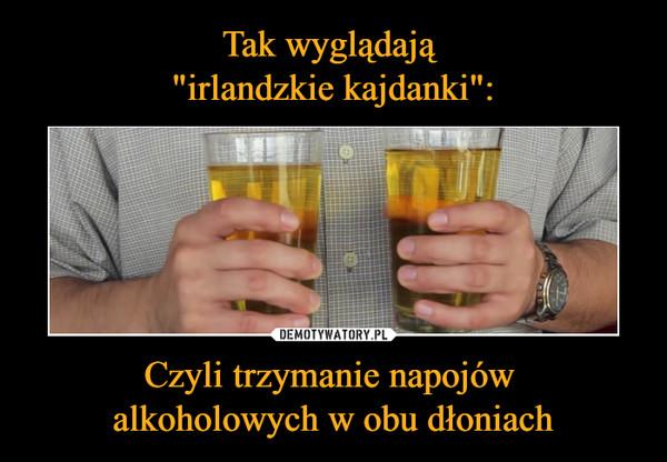 Czyli trzymanie napojów alkoholowych w obu dłoniach –