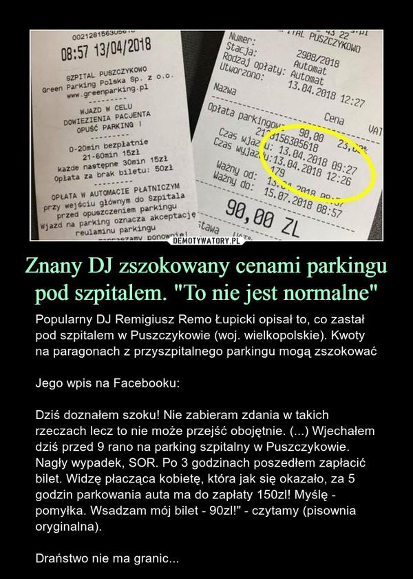 """Znany DJ zszokowany cenami parkingu pod szpitalem. """"To nie jest normalne"""" – Popularny DJ Remigiusz Remo Łupicki opisał to, co zastał pod szpitalem w Puszczykowie (woj. wielkopolskie). Kwoty na paragonach z przyszpitalnego parkingu mogą zszokowaćJego wpis na Facebooku:Dziś doznałem szoku! Nie zabieram zdania w takich rzeczach lecz to nie może przejść obojętnie. (...) Wjechałem dziś przed 9 rano na parking szpitalny w Puszczykowie. Nagły wypadek, SOR. Po 3 godzinach poszedłem zapłacić bilet. Widzę płacząca kobietę, która jak się okazało, za 5 godzin parkowania auta ma do zapłaty 150zl! Myślę - pomyłka. Wsadzam mój bilet - 90zl!"""" - czytamy (pisownia oryginalna).Draństwo nie ma granic..."""