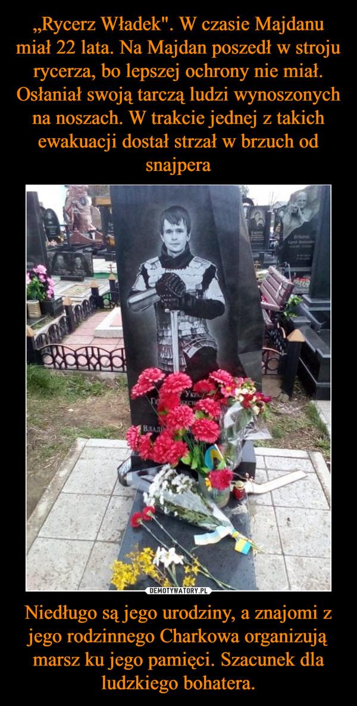 Niedługo są jego urodziny, a znajomi z jego rodzinnego Charkowa organizują marsz ku jego pamięci. Szacunek dla ludzkiego bohatera. –