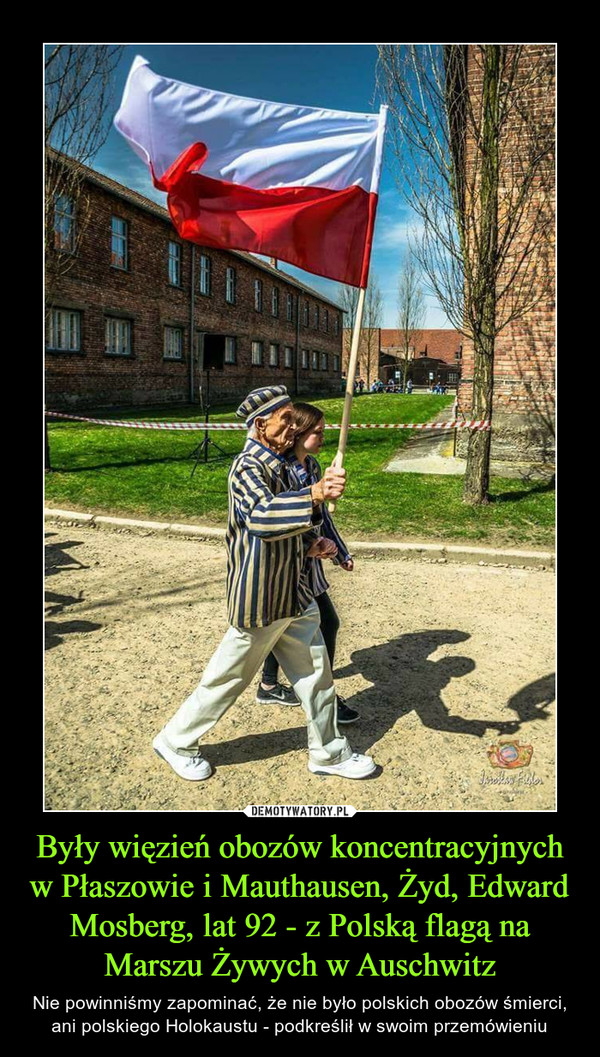 Były więzień obozów koncentracyjnych w Płaszowie i Mauthausen, Żyd, Edward Mosberg, lat 92 - z Polską flagą na Marszu Żywych w Auschwitz – Nie powinniśmy zapominać, że nie było polskich obozów śmierci, ani polskiego Holokaustu - podkreślił w swoim przemówieniu