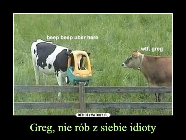 Greg, nie rób z siebie idioty –