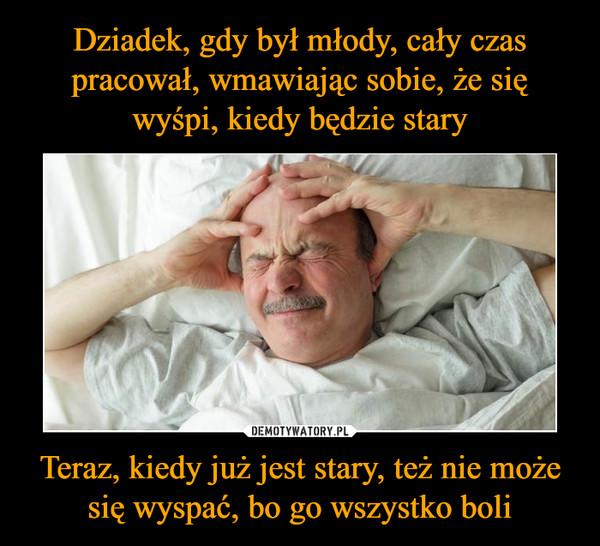 Teraz, kiedy już jest stary, też nie może się wyspać, bo go wszystko boli –
