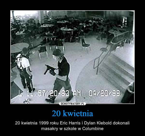 20 kwietnia – 20 kwietnia 1999 roku Eric Harris i Dylan Klebold dokonali masakry w szkole w Columbine