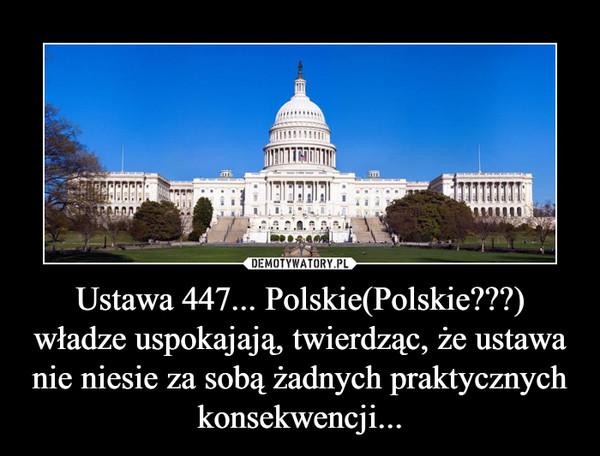 Ustawa 447... Polskie(Polskie???) władze uspokajają, twierdząc, że ustawa nie niesie za sobą żadnych praktycznych konsekwencji... –