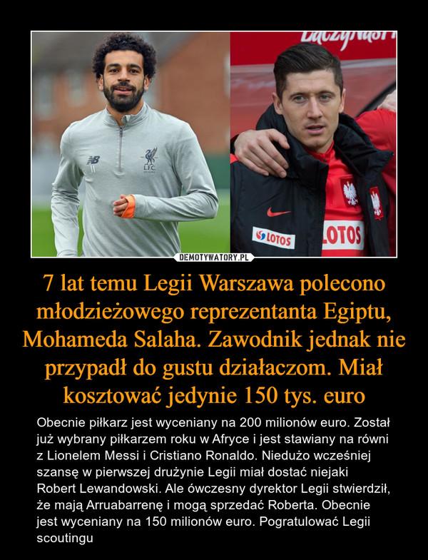 7 lat temu Legii Warszawa polecono młodzieżowego reprezentanta Egiptu, Mohameda Salaha. Zawodnik jednak nie przypadł do gustu działaczom. Miał kosztować jedynie 150 tys. euro – Obecnie piłkarz jest wyceniany na 200 milionów euro. Został już wybrany piłkarzem roku w Afryce i jest stawiany na równi z Lionelem Messi i Cristiano Ronaldo. Niedużo wcześniej szansę w pierwszej drużynie Legii miał dostać niejaki Robert Lewandowski. Ale ówczesny dyrektor Legii stwierdził, że mają Arruabarrenę i mogą sprzedać Roberta. Obecnie jest wyceniany na 150 milionów euro. Pogratulować Legii scoutingu