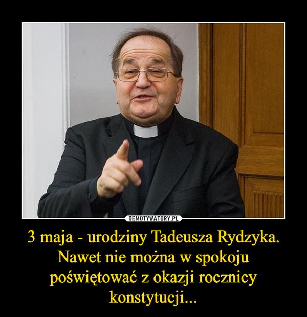 3 maja - urodziny Tadeusza Rydzyka. Nawet nie można w spokoju poświętować z okazji rocznicy konstytucji... –