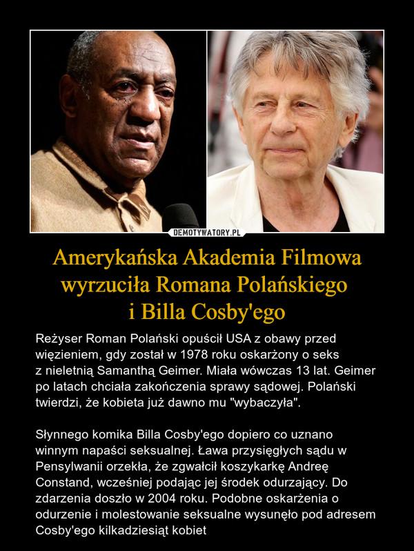 """Amerykańska Akademia Filmowa wyrzuciła Romana Polańskiego i Billa Cosby'ego – Reżyser Roman Polański opuścił USA z obawy przed więzieniem,gdyzostał w1978 roku oskarżony o seks znieletnią Samanthą Geimer. Miała wówczas 13 lat. Geimer po latach chciała zakończeniasprawy sądowej.Polański twierdzi, że kobieta już dawno mu """"wybaczyła"""".Słynnego komika Billa Cosby'ego dopiero co uznano winnym napaści seksualnej.Ławaprzysięgłych sądu w Pensylwanii orzekła, że zgwałcił koszykarkę Andreę Constand, wcześniej podając jej środek odurzający. Do zdarzenia doszło w 2004 roku. Podobne oskarżenia o odurzenie i molestowanie seksualne wysunęło pod adresem Cosby'egokilkadziesiąt kobiet"""