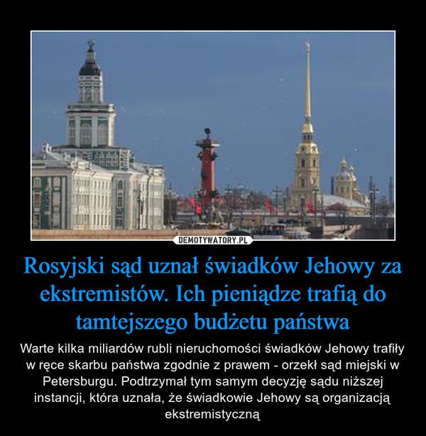 Rosyjski sąd uznał świadków Jehowy za ekstremistów. Ich pieniądze trafią do tamtejszego budżetu państwa – Warte kilka miliardów rubli nieruchomości świadków Jehowy trafiły w ręce skarbu państwa zgodnie z prawem - orzekł sąd miejski w Petersburgu. Podtrzymał tym samym decyzję sądu niższej instancji, która uznała, że świadkowie Jehowy są organizacją ekstremistyczną