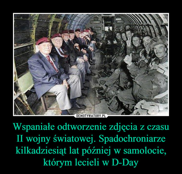 Wspaniałe odtworzenie zdjęcia z czasu II wojny światowej. Spadochroniarze kilkadziesiąt lat później w samolocie, którym lecieli w D-Day –